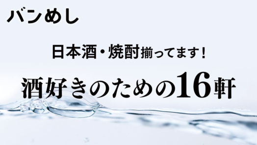 日本酒・焼酎揃ってます!酒好きのための16軒